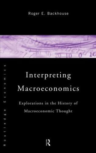 Interpreting Macroeconomics: Explorations in the History of Macroeconomic Thought (Hardback)