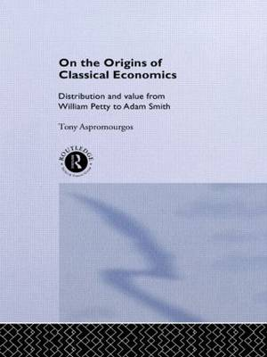 On the Origins of Classical Economics: Distribution and Value from William Petty to Adam Smith - Routledge Studies in the History of Economics (Hardback)