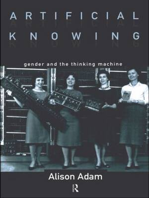 Artificial Knowing: Gender and the Thinking Machine (Paperback)
