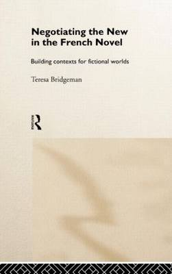 Negotiating the New in the French Novel: Building Contexts for Fictional Worlds (Hardback)