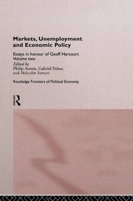 Markets, Unemployment and Economic Policy: Essays in Honour of Geoff Harcourt, Volume Two - Routledge Frontiers of Political Economy (Hardback)