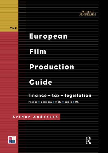The European Film Production Guide: Finance - Tax - Legislation France - Germany - Italy - Spain - UK (Hardback)