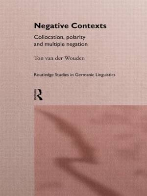 Negative Contexts: Collocation, Polarity and Multiple Negation - Routledge Studies in Germanic Linguistics (Hardback)