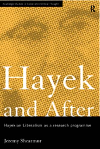Hayek and After: Hayekian Liberalism as a Research Programme - Routledge Studies in Social and Political Thought (Hardback)
