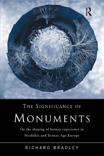 The Significance of Monuments: On the Shaping of Human Experience in Neolithic and Bronze Age Europe (Paperback)
