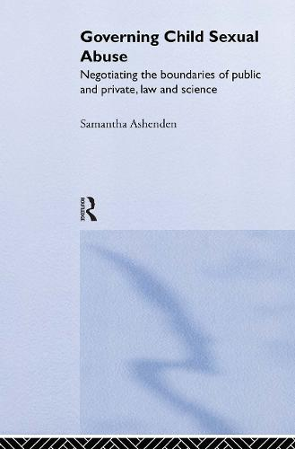 Governing Child Sexual Abuse: Negotiating the Boundaries of Public and Private, Law and Science (Hardback)