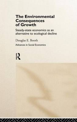 The Environmental Consequences of Growth: Steady-State Economics as an Alternative to Ecological Decline - Routledge Advances in Social Economics (Hardback)