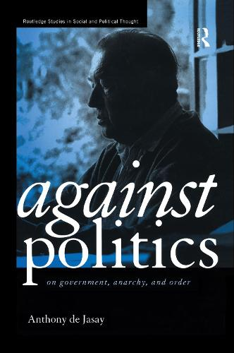 Against Politics: On Government, Anarchy and Order - Routledge Studies in Social and Political Thought (Hardback)