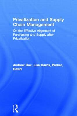 Privatization and Supply Chain Management: On the Effective Alignment of Purchasing and Supply after Privatization - Routledge Studies in Business Organizations and Networks (Hardback)