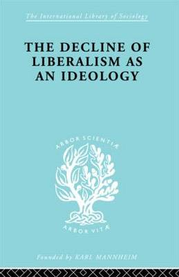 The Decline of Liberalism as an Ideology - International Library of Sociology (Hardback)