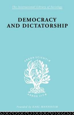 Democracy and Dictatorship: Their Psychology and Patterns - International Library of Sociology (Hardback)