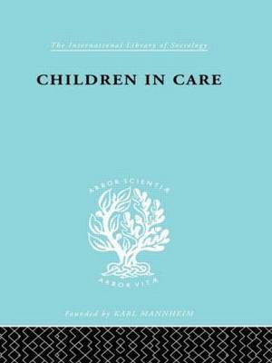 Children in Care: The Development of the Service for the Deprived Child - International Library of Sociology (Hardback)