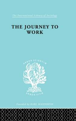 The Journey to Work: Its Significance for Industrial and Community Life - International Library of Sociology (Hardback)