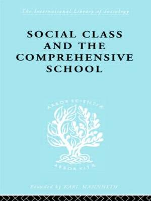 Social Class and the Comprehensive School - International Library of Sociology (Hardback)