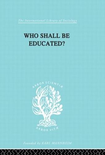 Who Shall Be Educated? Ils 241 - International Library of Sociology (Hardback)