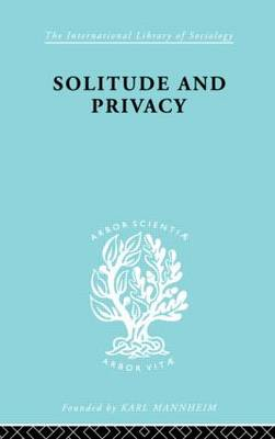 Solitude and Privacy: A Study of Social Isolation, its Causes and Therapy - International Library of Sociology (Hardback)