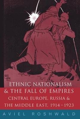 Ethnic Nationalism and the Fall of Empires: Central Europe, the Middle East and Russia, 1914-23 (Hardback)