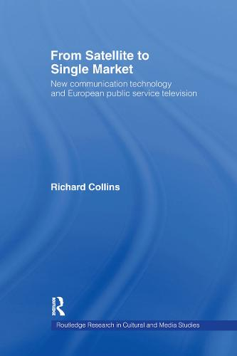 From Satellite to Single Market: New Communication Technology and European Public Service Television - Routledge Research in Cultural and Media Studies (Hardback)