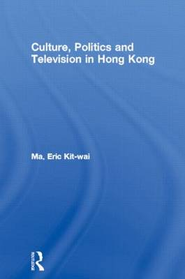 Culture, Politics and Television in Hong Kong - Culture and Communication in Asia (Hardback)