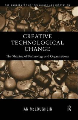 Creative Technological Change: The Shaping of Technology and Organisations (Hardback)