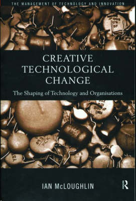 Creative Technological Change: The Shaping of Technology and Organisations (Paperback)