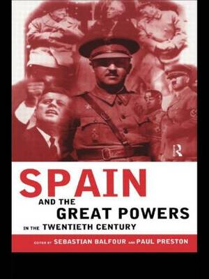Spain and the Great Powers in the Twentieth Century - Routledge/Canada Blanch Studies on Contemporary Spain (Paperback)
