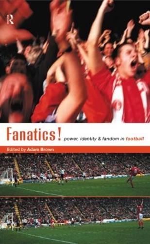 Fanatics: Power, Identity and Fandom in Football (Hardback)