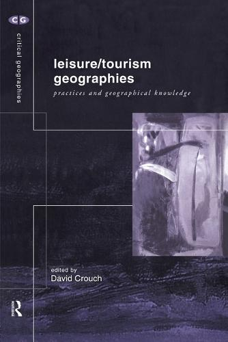 Leisure/Tourism Geographies: Practices and Geographical Knowledge - Critical Geographies (Paperback)