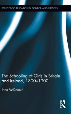 The Schooling of Girls in Britain and Ireland, 1800- 1900 - Routledge Research in Gender and History (Hardback)