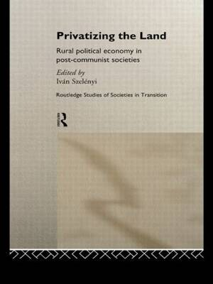 Privatizing the Land: Rural Political Economy in Post-Communist and Socialist Societies - Routledge Studies of Societies in Transition (Hardback)
