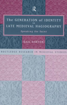 The Generation of Identity in Late Medieval Hagiography: Speaking the Saint - Routledge Research in Medieval Studies (Hardback)