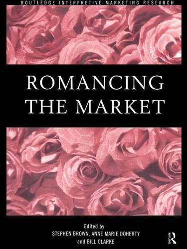 Romancing the Market - Routledge Interpretive Marketing Research (Hardback)