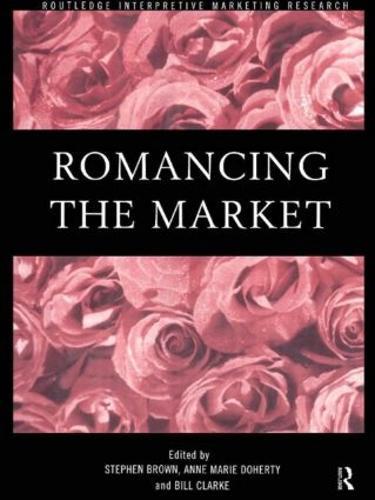 Romancing the Market - Routledge Interpretive Marketing Research (Paperback)