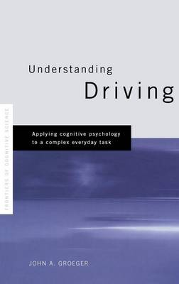 Understanding Driving: Applying Cognitive Psychology to a Complex Everyday Task (Hardback)