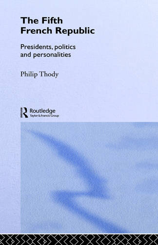 The Fifth French Republic: Presidents, Politics and Personalities: A Study of French Political Culture (Hardback)