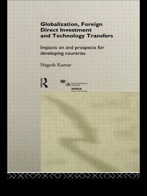 Globalization, Foreign Direct Investment and Technology Transfers: Impacts on and Prospects for Developing Countries - UNU/INTECH Studies in New Technology and Development (Hardback)
