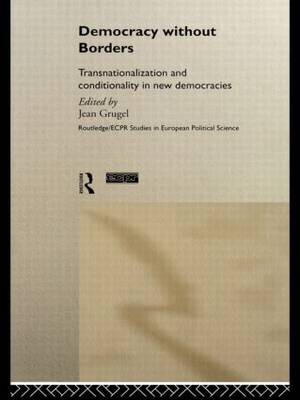 Democracy without Borders: Transnationalisation and Conditionality in New Democracies - Routledge/ECPR Studies in European Political Science (Hardback)
