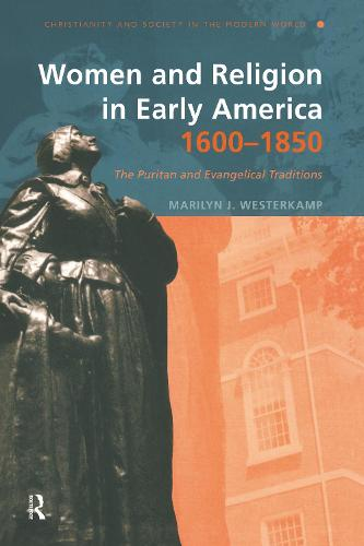 Women and Religion in Early America,1600-1850: The Puritan and Evangelical Traditions - Christianity and Society in the Modern World (Paperback)