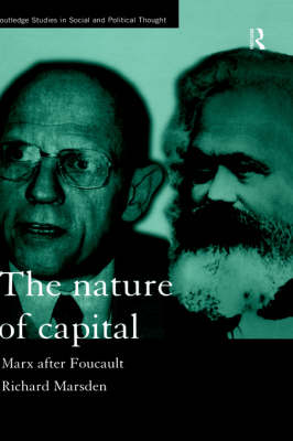 The Nature of Capital: Marx after Foucault - Routledge Studies in Social and Political Thought (Hardback)