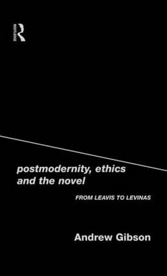 Postmodernity, Ethics and the Novel: From Leavis to Levinas (Hardback)