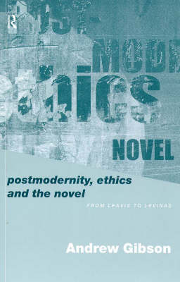 Postmodernity, Ethics and the Novel: From Leavis to Levinas (Paperback)