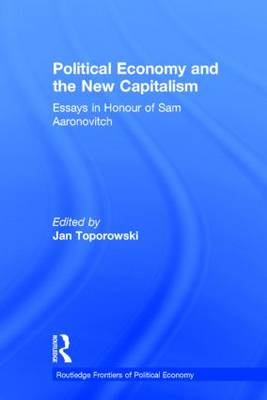 Political Economy and the New Capitalism: Essays in Honour of Sam Aaronovitch - Routledge Frontiers of Political Economy (Hardback)