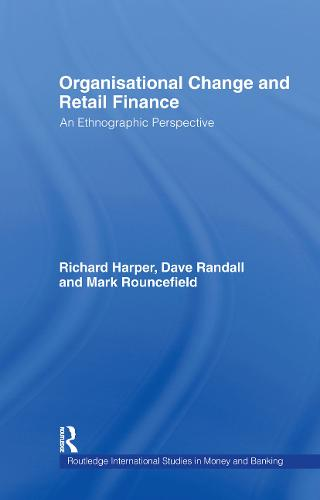 Organisational Change and Retail Finance: An Ethnographic Perspective - Routledge International Studies in Money and Banking (Hardback)