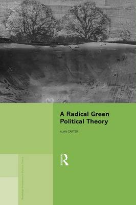 A Radical Green Political Theory - Routledge Innovations in Political Theory (Hardback)