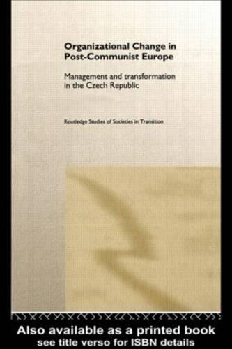 Organizational Change in Post-Communist Europe: Management and Transformation in the Czech Republic - Routledge Studies of Societies in Transition (Hardback)