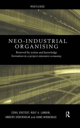 Neo-Industrial Organising: Renewal by Action and Knowledge Formation in a Project-intensive Economy - Routledge Advances in Management and Business Studies (Hardback)