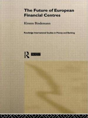 The Future of European Financial Centres - Routledge International Studies in Money and Banking (Hardback)