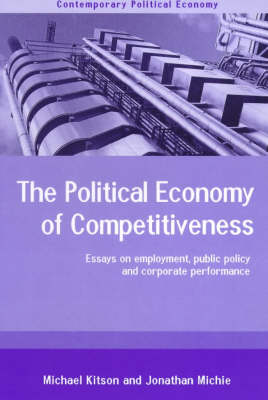 The Political Economy of Competitiveness: Corporate Performance and Public Policy - Routledge Studies in Contemporary Political Economy (Paperback)