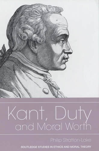 Kant, Duty and Moral Worth - Routledge Studies in Ethics and Moral Theory (Hardback)
