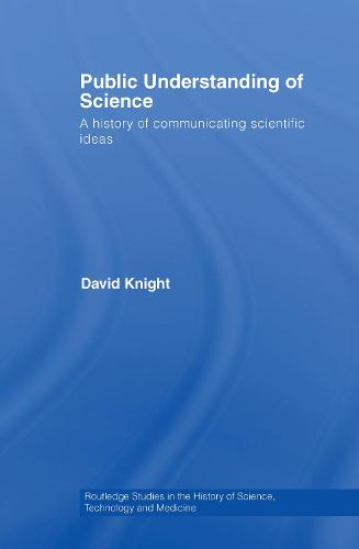 Public Understanding of Science: A History of Communicating Scientific Ideas - Routledge Studies in the History of Science, Technology and Medicine (Hardback)